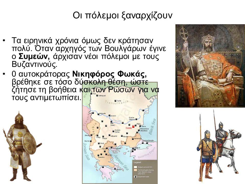 Οι πόλεμοι ξαναρχίζουν Τα ειρηνικά χρόνια όμως δεν κράτησαν πολύ. Όταν αρχηγός των Βουλγάρων έγινε ο Συμεών, άρχισαν νέοι πόλεμοι με τους Βυζαντινούς.