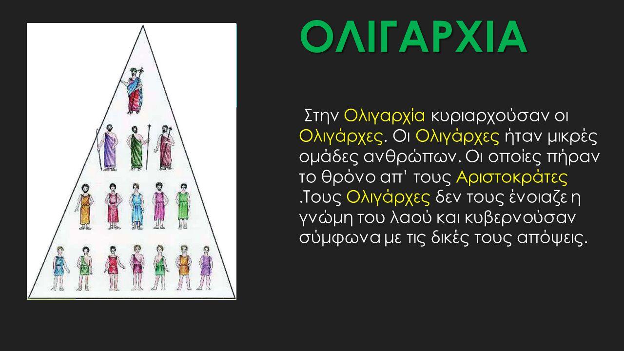 ΟΛΙΓΑΡΧΙΑ Στην Ολιγαρχία κυριαρχούσαν οι Ολιγάρχες. Οι Ολιγάρχες ήταν μικρές ομάδες ανθρώπων. Οι οποίες πήραν το θρόνο απ' τους Αριστοκράτες.Τους Ολιγ