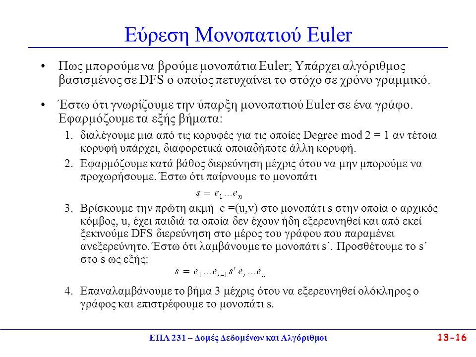 ΕΠΛ 231 – Δομές Δεδομένων και Αλγόριθμοι13-16 Εύρεση Μονοπατιού Εuler Πως μπορούμε να βρούμε μονοπάτια Euler; Υπάρχει αλγόριθμος βασισμένος σε DFS ο οποίος πετυχαίνει το στόχο σε χρόνο γραμμικό.