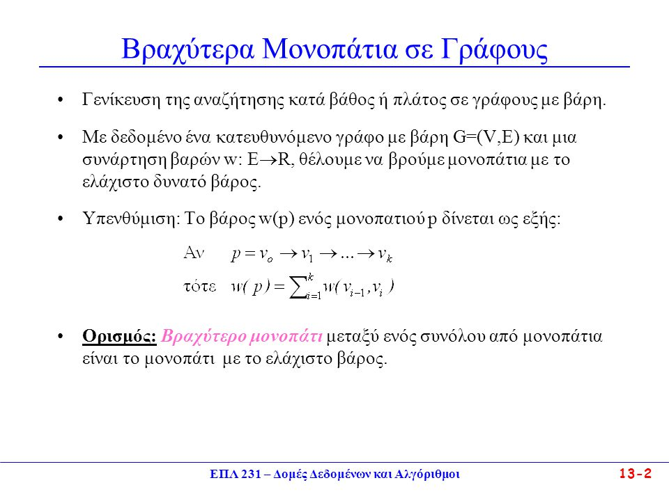 ΕΠΛ 231 – Δομές Δεδομένων και Αλγόριθμοι13-2 Βραχύτερα Μονοπάτια σε Γράφους Γενίκευση της αναζήτησης κατά βάθος ή πλάτος σε γράφους με βάρη. Με δεδομέ