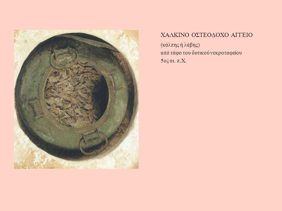 (κάλπης ή λάβης) από τάφο του δυτικού νεκροταφείου 5ος αι. π.Χ. ΧΑΛΚΙΝΟ ΟΣΤΕΟΔΟΧΟ ΑΓΓΕΙΟ