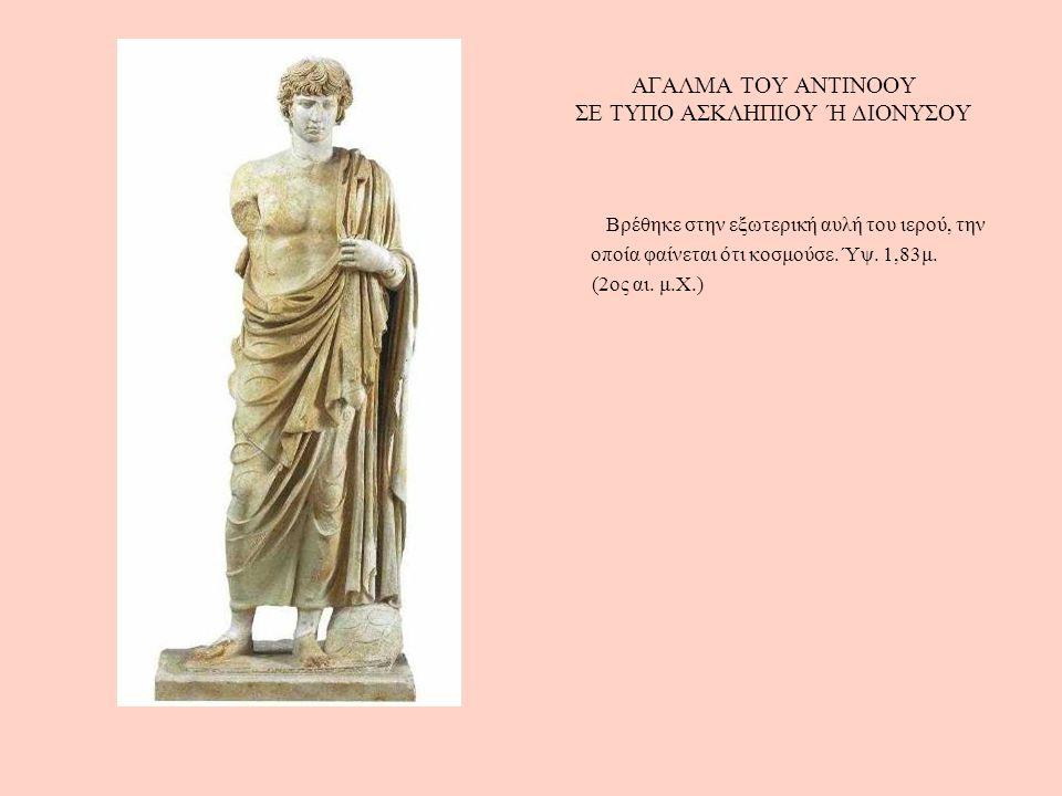 ΑΓΑΛΜΑ ΤΟΥ ΑΝΤΙΝΟΟΥ ΣΕ ΤΥΠΟ ΑΣΚΛΗΠΙΟΥ Ή ΔΙΟΝΥΣΟΥ Βρέθηκε στην εξωτερική αυλή του ιερού, την οποία φαίνεται ότι κοσμούσε. Ύψ. 1,83μ. (2ος αι. μ.Χ.)