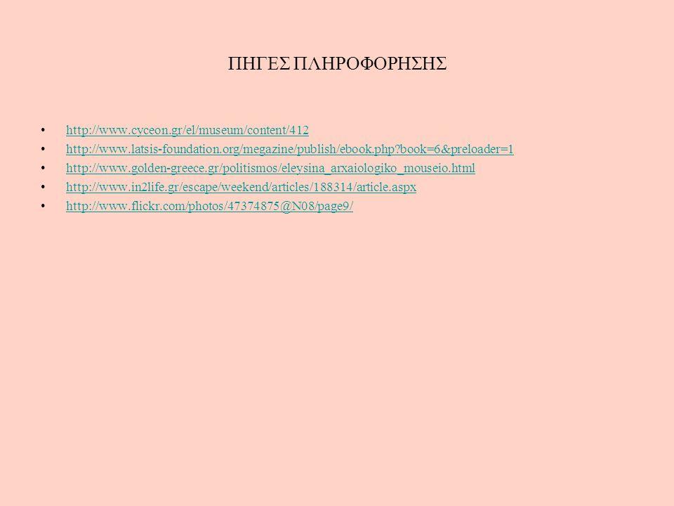 ΠΗΓΕΣ ΠΛΗΡΟΦΟΡΗΣΗΣ http://www.cyceon.gr/el/museum/content/412 http://www.latsis-foundation.org/megazine/publish/ebook.php?book=6&preloader=1 http://www.golden-greece.gr/politismos/eleysina_arxaiologiko_mouseio.html http://www.in2life.gr/escape/weekend/articles/188314/article.aspx http://www.flickr.com/photos/47374875@N08/page9/