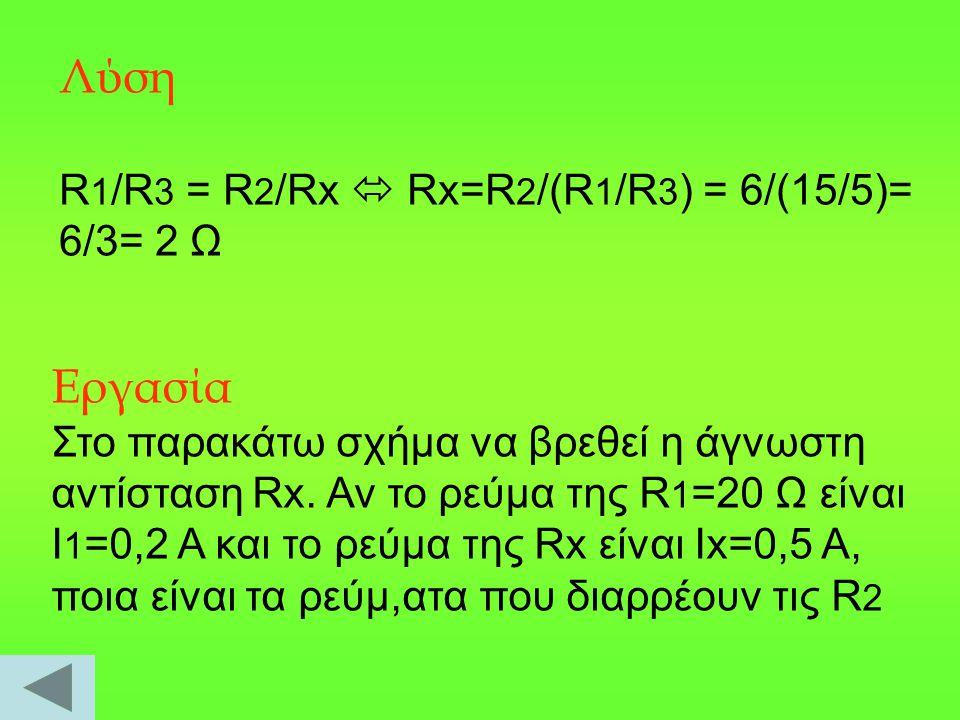 Λύση R 1 /R 3 = R 2 /Rx  Rx=R 2 /(R 1 /R 3 ) = 6/(15/5)= 6/3= 2 Ω Εργασία Στο παρακάτω σχήμα να βρεθεί η άγνωστη αντίσταση Rx. Αν το ρεύμα της R 1 =2