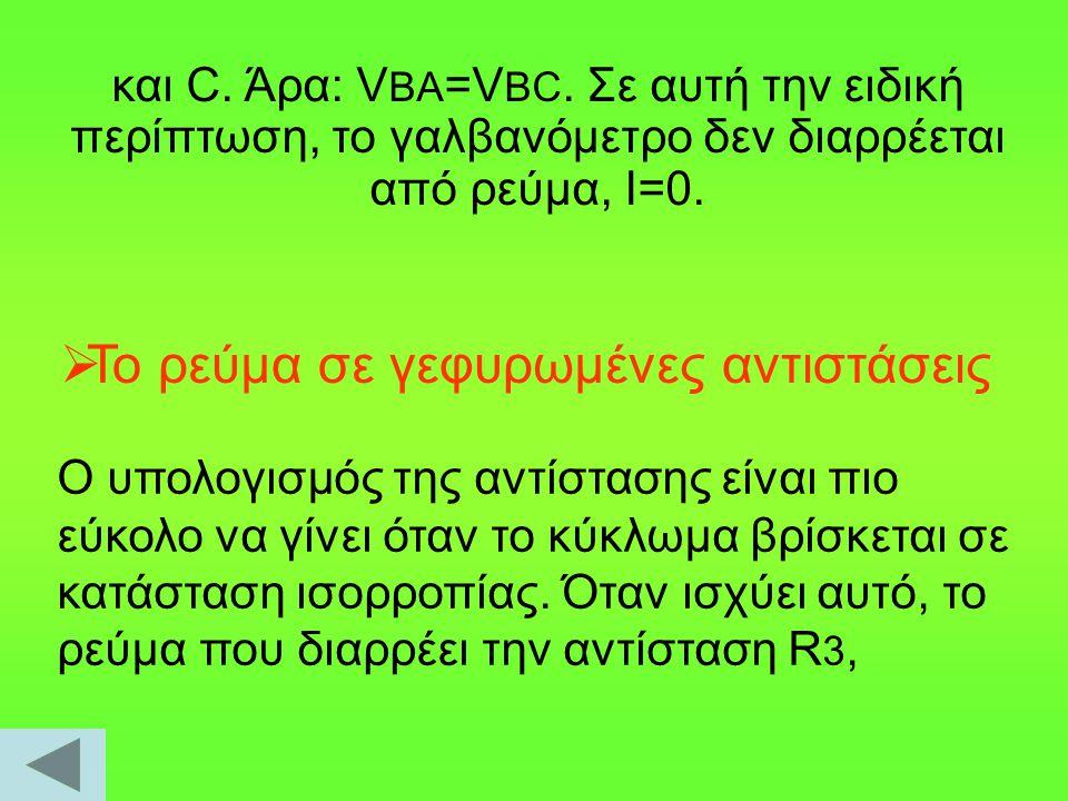 και C. Άρα: V BA =V BC. Σε αυτή την ειδική περίπτωση, το γαλβανόμετρο δεν διαρρέεται από ρεύμα, Ι=0.  Το ρεύμα σε γεφυρωμένες αντιστάσεις O υπολογισμ