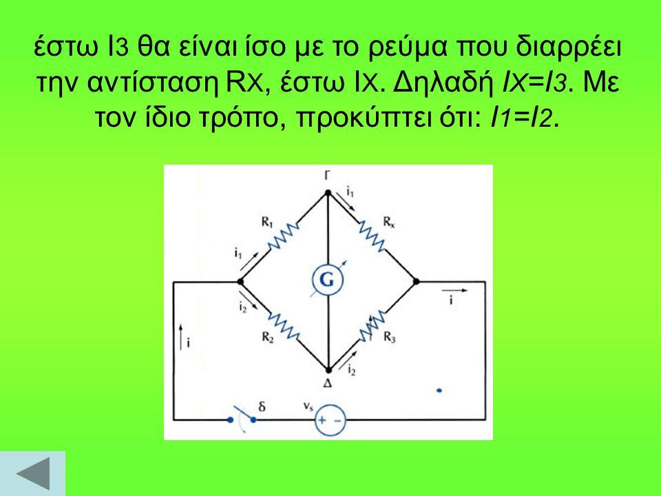 έστω Ι 3 θα είναι ίσο με το ρεύμα που διαρρέει την αντίσταση R X, έστω Ι Χ. Δηλαδή Ι Χ =Ι 3. Με τον ίδιο τρόπο, προκύπτει ότι: I 1 =I 2.
