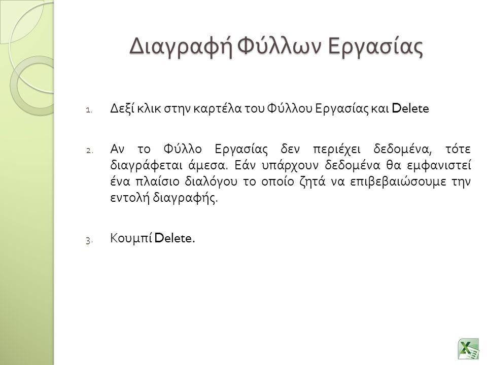 Διαγραφή Φύλλων Εργασίας 1. Δεξί κλικ στην καρτέλα του Φύλλου Εργασίας και Delete 2. Αν το Φύλλο Εργασίας δεν περιέχει δεδομένα, τότε διαγράφεται άμεσ