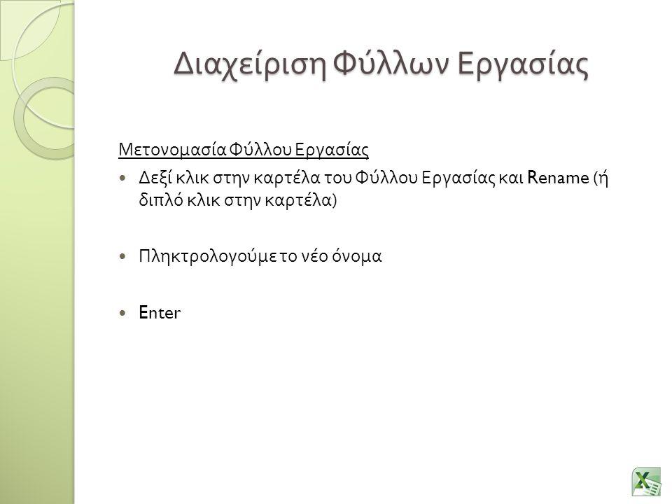 Διαχείριση Φύλλων Εργασίας Μετονομασία Φύλλου Εργασίας Δεξί κλικ στην καρτέλα του Φύλλου Εργασίας και Rename ( ή διπλό κλικ στην καρτέλα ) Πληκτρολογούμε το νέο όνομα Enter