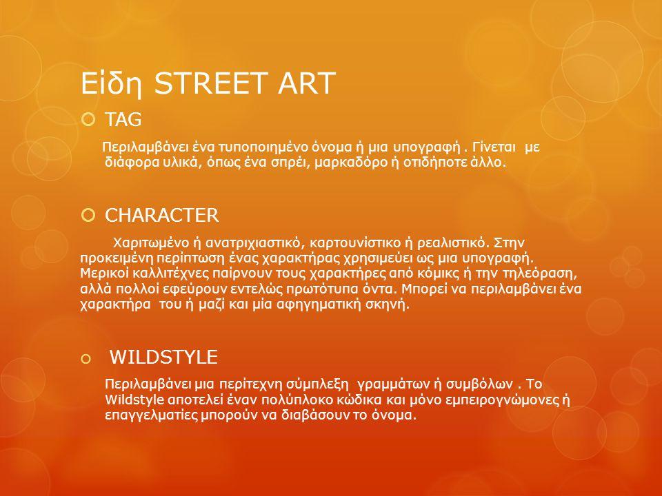 Είδη STREET ART  TAG Περιλαμβάνει ένα τυποποιημένο όνομα ή μια υπογραφή. Γίνεται με διάφορα υλικά, όπως ένα σπρέι, μαρκαδόρο ή οτιδήποτε άλλο.  CHAR