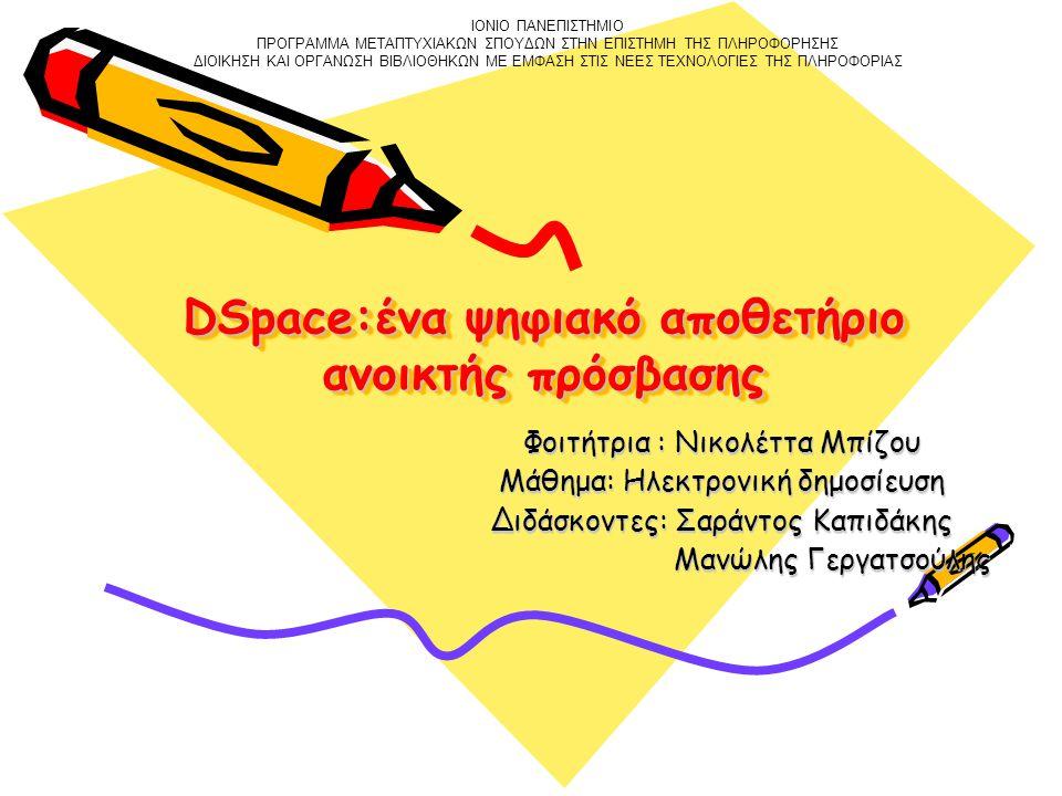 DSpace:ένα ψηφιακό αποθετήριο ανοικτής πρόσβασης Φοιτήτρια : Νικολέττα Μπίζου Μάθημα: Ηλεκτρονική δημοσίευση Διδάσκοντες: Σαράντος Καπιδάκης Μανώλης Γεργατσούλης Μανώλης Γεργατσούλης ΙΟΝΙΟ ΠΑΝΕΠΙΣΤΗΜΙΟ ΠΡΟΓΡΑΜΜΑ ΜΕΤΑΠΤΥΧΙΑΚΩΝ ΣΠΟΥΔΩΝ ΣΤΗΝ ΕΠΙΣΤΗΜΗ ΤΗΣ ΠΛΗΡΟΦΟΡΗΣΗΣ ΔΙΟΙΚΗΣΗ ΚΑΙ ΟΡΓΑΝΩΣΗ ΒΙΒΛΙΟΘΗΚΩΝ ΜΕ ΕΜΦΑΣΗ ΣΤΙΣ ΝΕΕΣ ΤΕΧΝΟΛΟΓΙΕΣ ΤΗΣ ΠΛΗΡΟΦΟΡΙΑΣ