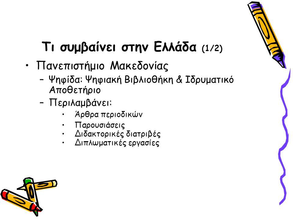 Τι συμβαίνει στην Ελλάδα (1/2) Πανεπιστήμιο Μακεδονίας –Ψηφίδα: Ψηφιακή Βιβλιοθήκη & Ιδρυματικό Αποθετήριο –Περιλαμβάνει: Άρθρα περιοδικών Παρουσιάσεις Διδακτορικές διατριβές Διπλωματικές εργασίες