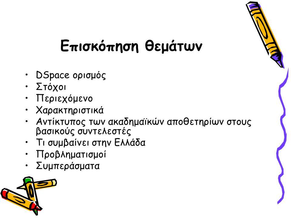 Επισκόπηση θεμάτων DSpace ορισμός Στόχοι Περιεχόμενο Χαρακτηριστικά Αντίκτυπος των ακαδημαϊκών αποθετηρίων στους βασικούς συντελεστές Τι συμβαίνει στην Ελλάδα Προβληματισμοί Συμπεράσματα