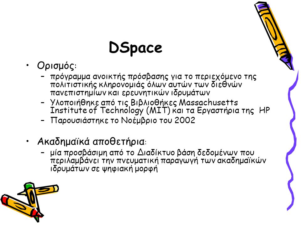 DSpace Ορισμός : –πρόγραμμα ανοικτής πρόσβασης για το περιεχόμενο της πολιτιστικής κληρονομιάς όλων αυτών των διεθνών πανεπιστημίων και ερευνητικών ιδρυμάτων –Υλοποιήθηκε από τις Βιβλιοθήκες Massachusetts Institute of Technology (MIT) και τα Εργαστήρια της HP –Παρουσιάστηκε το Νοέμβριο του 2002 Ακαδημαϊκά αποθετήρια : –μία προσβάσιμη από το Διαδίκτυο βάση δεδομένων που περιλαμβάνει την πνευματική παραγωγή των ακαδημαϊκών ιδρυμάτων σε ψηφιακή μορφή