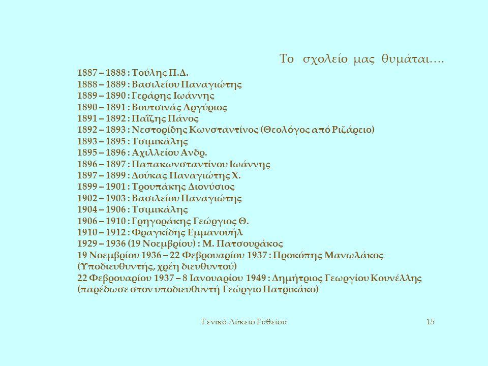 Το σχολείο μας θυμάται…. Γενικό Λύκειο Γυθείου15 1887 – 1888 : Τούλης Π.Δ. 1888 – 1889 : Βασιλείου Παναγιώτης 1889 – 1890 : Γεράρης Ιωάννης 1890 – 189