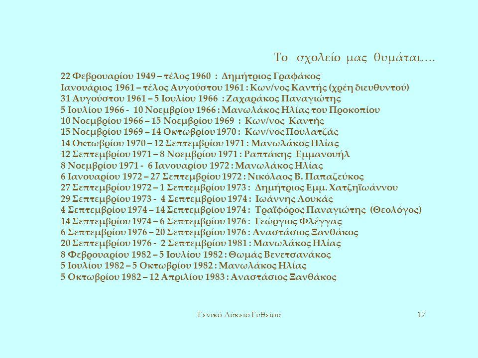 Το σχολείο μας θυμάται…. Γενικό Λύκειο Γυθείου17 22 Φεβρουαρίου 1949 – τέλος 1960 : Δημήτριος Γραφάκος Ιανουάριος 1961 – τέλος Αυγούστου 1961 : Κων/νο