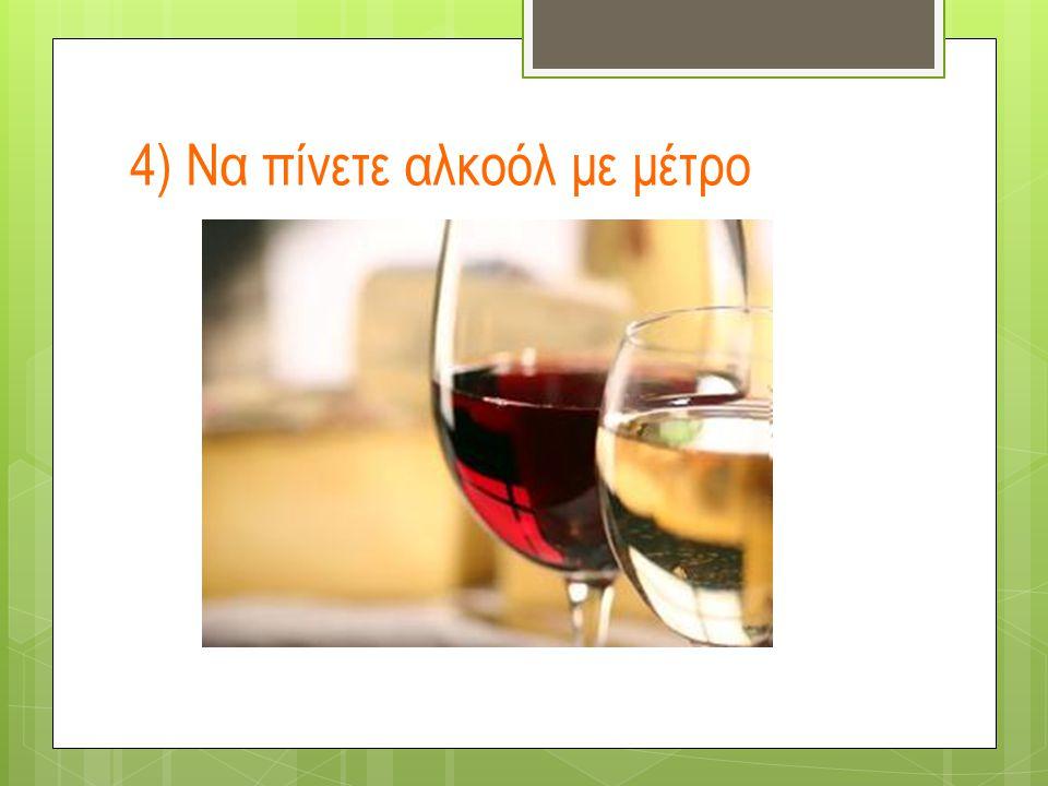 4) Να πίνετε αλκοόλ με μέτρο