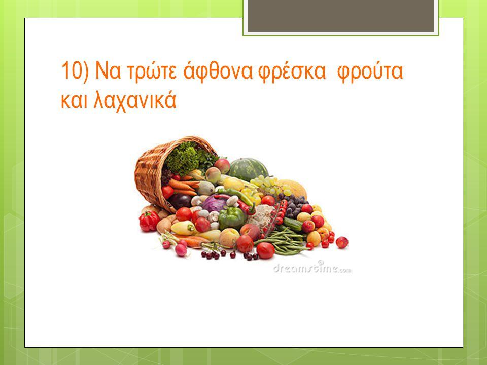 10) Να τρώτε άφθονα φρέσκα φρούτα και λαχανικά