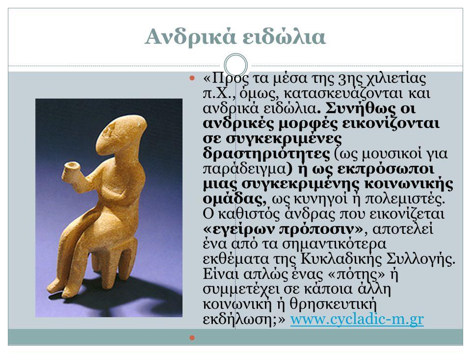 Ανδρικά ειδώλια «Προς τα μέσα της 3ης χιλιετίας π.Χ., όμως, κατασκευάζονται και ανδρικά ειδώλια. Συνήθως οι ανδρικές μορφές εικονίζονται σε συγκεκριμέ