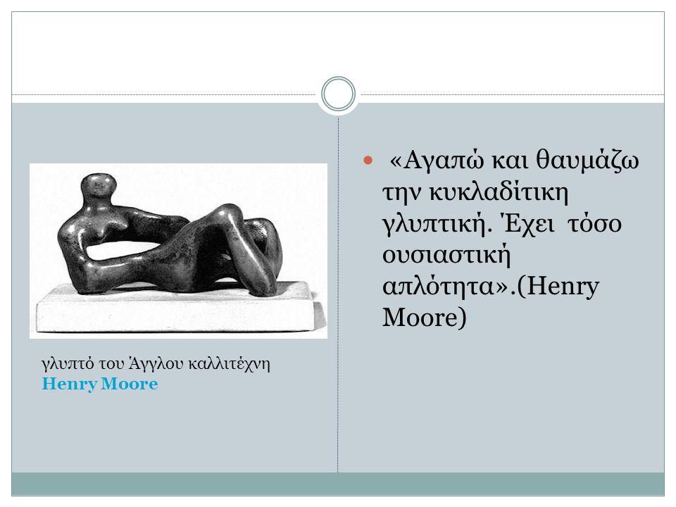 «Αγαπώ και θαυμάζω την κυκλαδίτικη γλυπτική. Έχει τόσο ουσιαστική απλότητα».(Henry Moore) γλυπτό του Άγγλου καλλιτέχνη Henry Moore