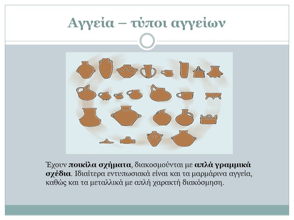 Αγγεία – τύποι αγγείων Έχουν ποικίλα σχήματα, διακοσμούνται με απλά γραμμικά σχέδια. Ιδιαίτερα εντυπωσιακά είναι και τα μαρμάρινα αγγεία, καθώς και τα