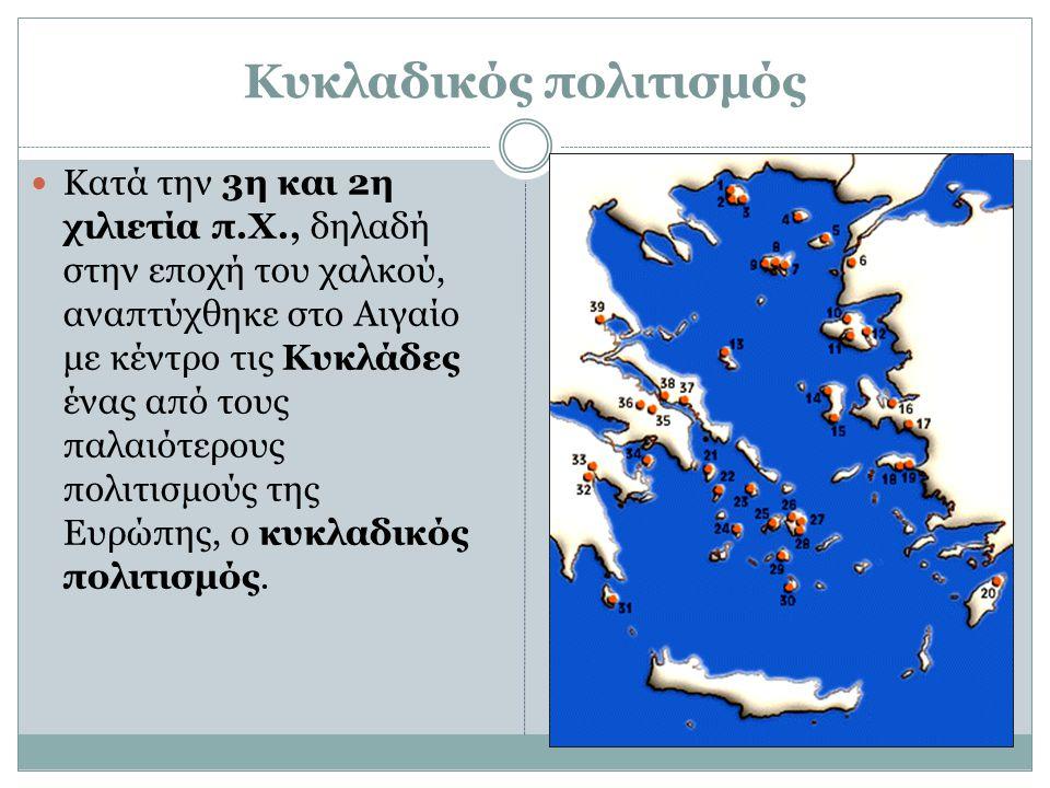 Κυκλαδικός πολιτισμός Κατά την 3η και 2η χιλιετία π.Χ., δηλαδή στην εποχή του χαλκού, αναπτύχθηκε στο Αιγαίο με κέντρο τις Κυκλάδες ένας από τους παλα