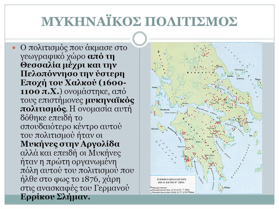 ΜΥΚΗΝΑΪΚΟΣ ΠΟΛΙΤΙΣΜΟΣ Ο πολιτισμός που άκμασε στο γεωγραφικό χώρο από τη Θεσσαλία μέχρι και την Πελοπόννησο την ύστερη Εποχή του Χαλκού (1600- 1100 π.
