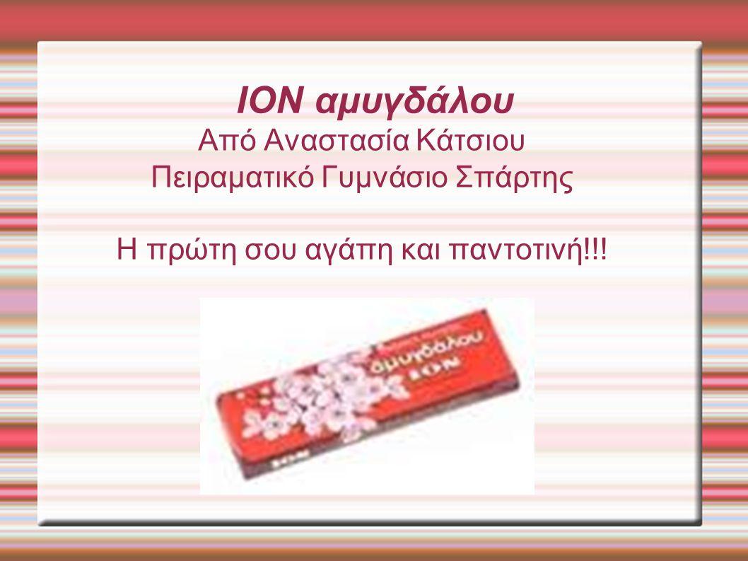 ION αμυγδάλου Από Αναστασία Κάτσιου Πειραματικό Γυμνάσιο Σπάρτης Η πρώτη σου αγάπη και παντοτινή!!!