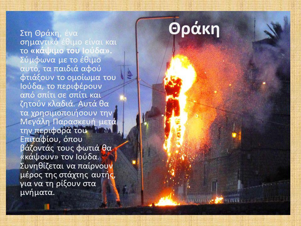 Θράκη Στη Θράκη, ένα σημαντικό έθιμο είναι και το «κάψιμο του Ιούδα». Σύμφωνα με το έθιμο αυτό, τα παιδιά αφού φτιάξουν το ομοίωμα του Ιούδα, το περιφ