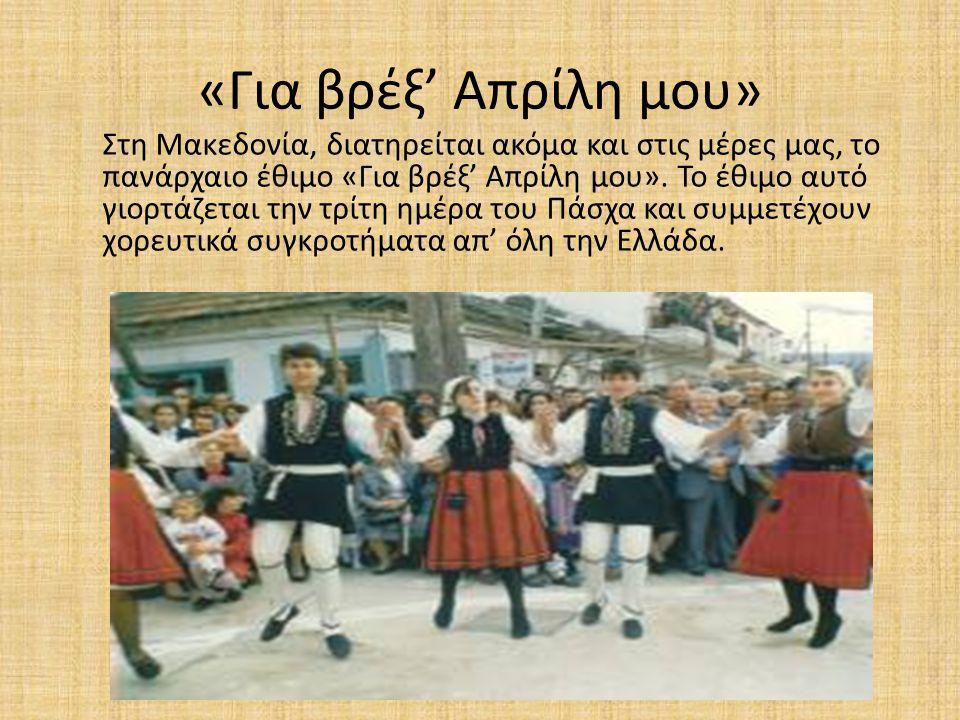 «Για βρέξ' Απρίλη μου» Στη Μακεδονία, διατηρείται ακόμα και στις μέρες μας, το πανάρχαιο έθιμο «Για βρέξ' Απρίλη μου». Το έθιμο αυτό γιορτάζεται την τ