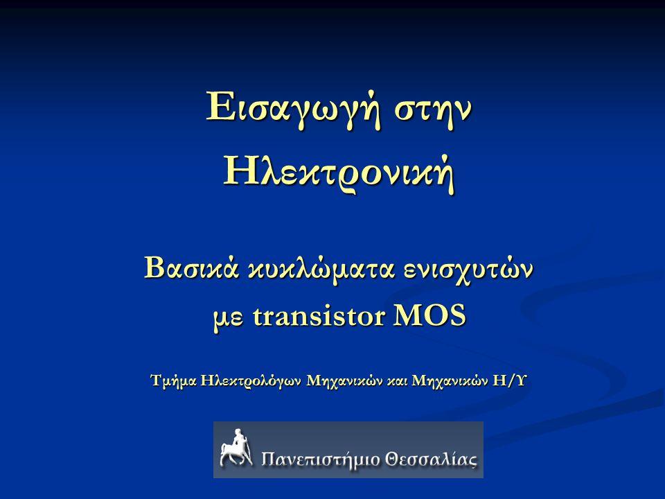 Εισαγωγή στην Ηλεκτρονική Βασικά κυκλώματα ενισχυτών με transistor MOS Τμήμα Ηλεκτρολόγων Μηχανικών και Μηχανικών Η/Υ
