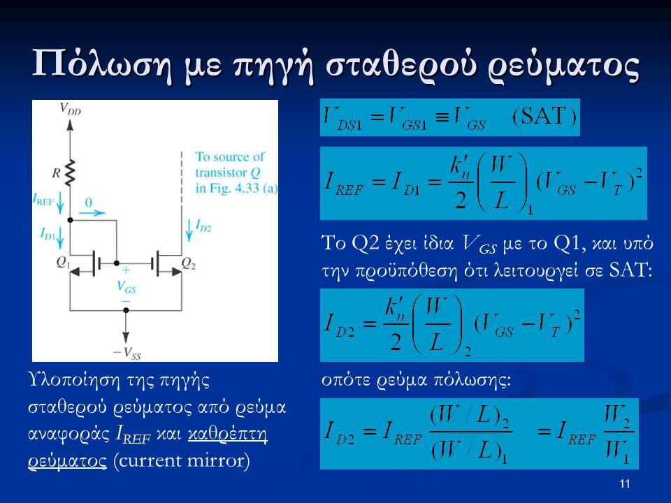 11 Πόλωση με πηγή σταθερού ρεύματος Υλοποίηση της πηγής σταθερού ρεύματος από ρεύμα αναφοράς I REF και καθρέπτη ρεύματος (current mirror) Το Q2 έχει ίδια V GS με το Q1, και υπό την προϋπόθεση ότι λειτουργεί σε SAT: οπότε ρεύμα πόλωσης: