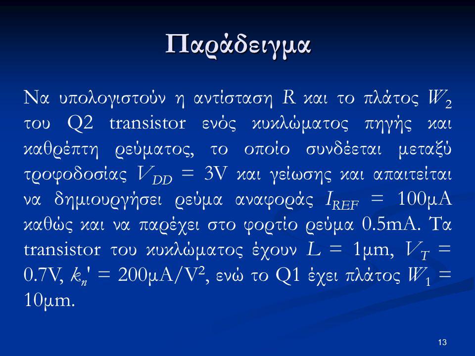 Παράδειγμα Να υπολογιστούν η αντίσταση R και το πλάτος W 2 του Q2 transistor ενός κυκλώματος πηγής και καθρέπτη ρεύματος, το οποίο συνδέεται μεταξύ τροφοδοσίας V DD = 3V και γείωσης και απαιτείται να δημιουργήσει ρεύμα αναφοράς I REF = 100μΑ καθώς και να παρέχει στο φορτίο ρεύμα 0.5mA.
