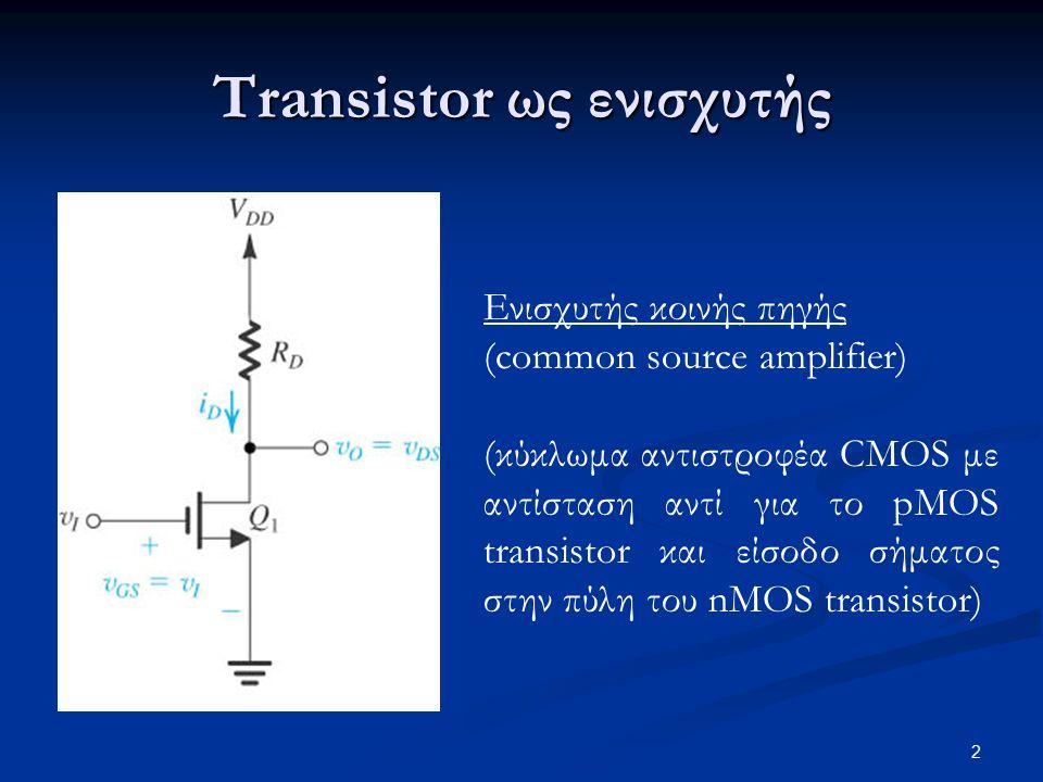 2 Ενισχυτής κοινής πηγής (common source amplifier) (κύκλωμα αντιστροφέα CMOS με αντίσταση αντί για το pMOS transistor και είσοδο σήματος στην πύλη του nMOS transistor) Transistor ως ενισχυτής