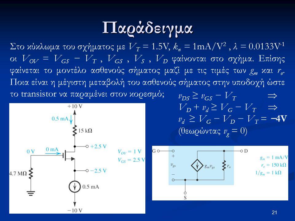 21 Παράδειγμα Στο κύκλωμα του σχήματος με V T = 1.5V, k n = 1mA/V 2, λ = 0.0133V -1 οι V OV = V GS − V T, V GS, V S, V D φαίνονται στο σχήμα.