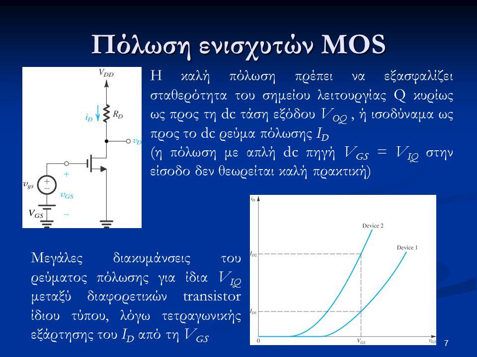 7 Πόλωση ενισχυτών MOS Η καλή πόλωση πρέπει να εξασφαλίζει σταθερότητα του σημείου λειτουργίας Q κυρίως ως προς τη dc τάση εξόδου V OQ, ή ισοδύναμα ως προς το dc ρεύμα πόλωσης I D (η πόλωση με απλή dc πηγή V GS = V IQ στην είσοδο δεν θεωρείται καλή πρακτική) Μεγάλες διακυμάνσεις του ρεύματος πόλωσης για ίδια V IQ μεταξύ διαφορετικών transistor ίδιου τύπου, λόγω τετραγωνικής εξάρτησης του I D από τη V GS