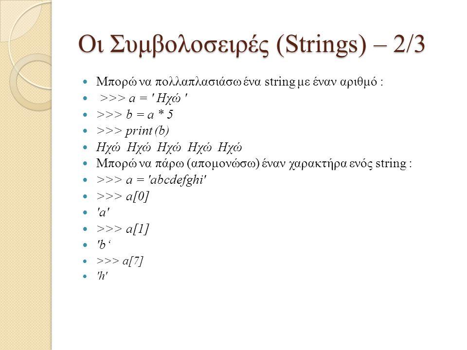 Οι Συμβολοσειρές (Strings) – 2/3 Μπορώ να πολλαπλασιάσω ένα string με έναν αριθμό : >>> a = ' Ηχώ ' >>> b = a * 5 >>> print (b) Ηχώ Ηχώ Ηχώ Ηχώ Ηχώ Μπ
