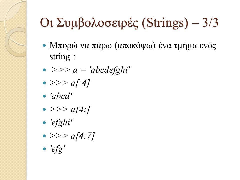 Οι Συμβολοσειρές (Strings) – 3/3 Μπορώ να πάρω (αποκόψω) ένα τμήμα ενός string : >>> a = 'abcdefghi' >>> a[:4] 'abcd' >>> a[4:] 'efghi' >>> a[4:7] 'ef