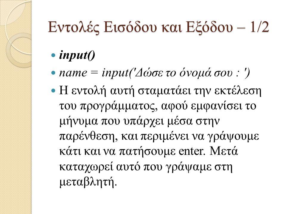 Εντολές Εισόδου και Εξόδου – 1/2 input() name = input('Δώσε το όνομά σου : ') Η εντολή αυτή σταματάει την εκτέλεση του προγράμματος, αφού εμφανίσει το