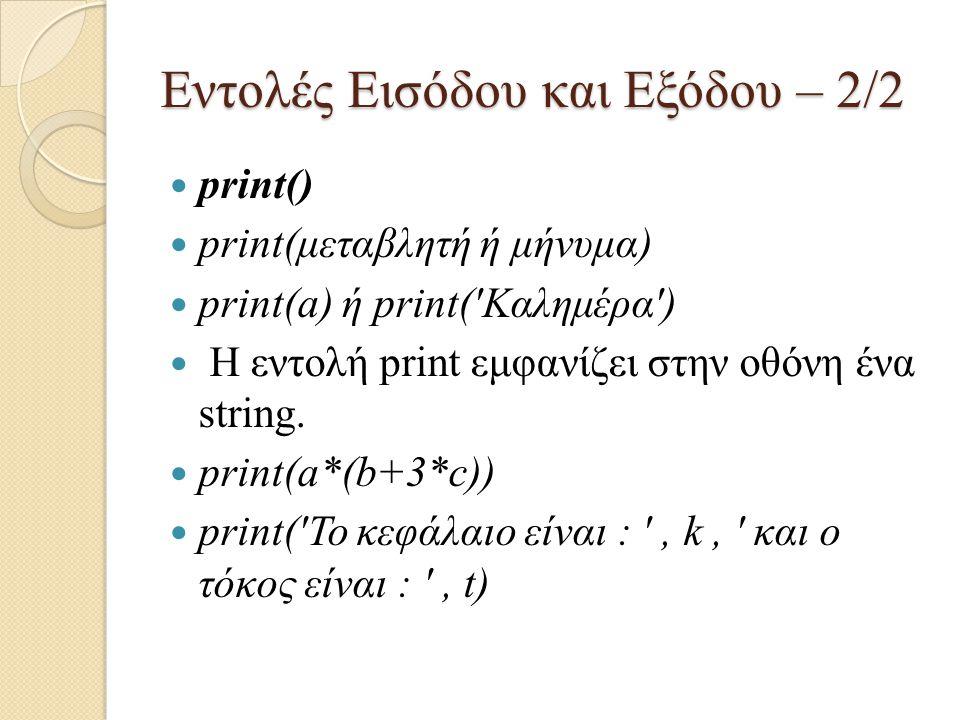 Εντολές Εισόδου και Εξόδου – 2/2 print() print(μεταβλητή ή μήνυμα) print(a) ή print('Καλημέρα') Η εντολή print εμφανίζει στην οθόνη ένα string. print(