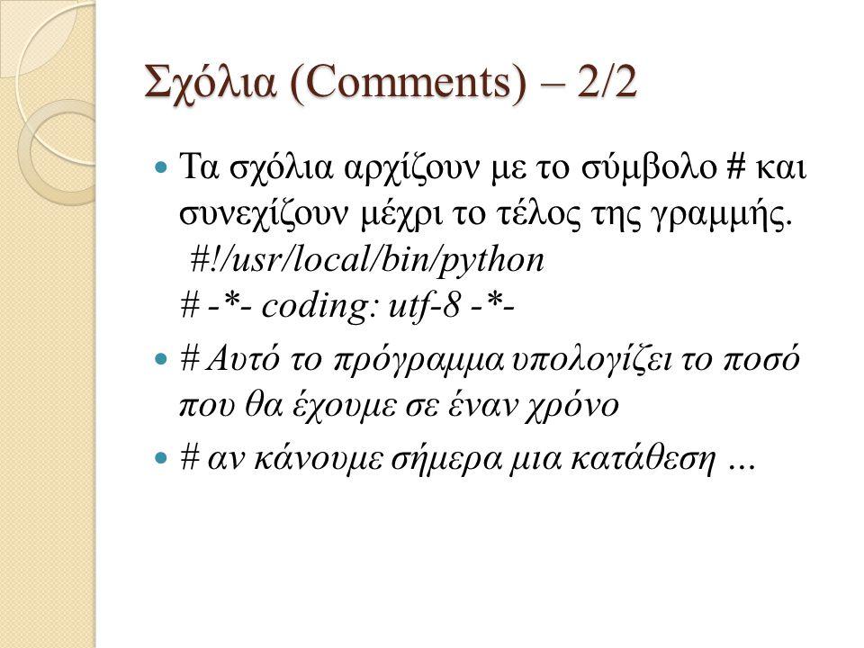 Σχόλια (Comments) – 2/2 Τα σχόλια αρχίζουν με το σύμβολο # και συνεχίζουν μέχρι το τέλος της γραμμής. #!/usr/local/bin/python # -*- coding: utf-8 -*-