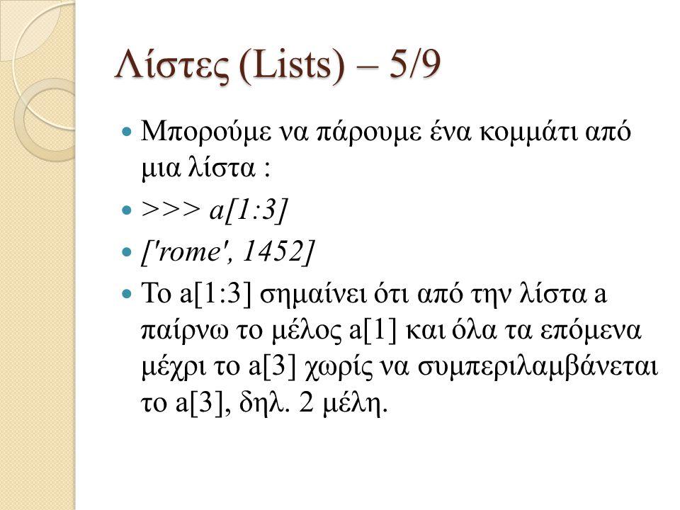Λίστες (Lists) – 5/9 Μπορούμε να πάρουμε ένα κομμάτι από μια λίστα : >>> a[1:3] ['rome', 1452] Το a[1:3] σημαίνει ότι από την λίστα a παίρνω το μέλος
