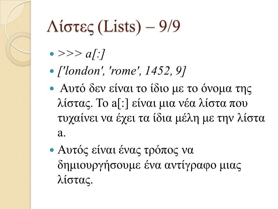 Λίστες (Lists) – 9/9 >>> a[:] ['london', 'rome', 1452, 9] Αυτό δεν είναι το ίδιο με το όνομα της λίστας. Το a[:] είναι μια νέα λίστα που τυχαίνει να έ
