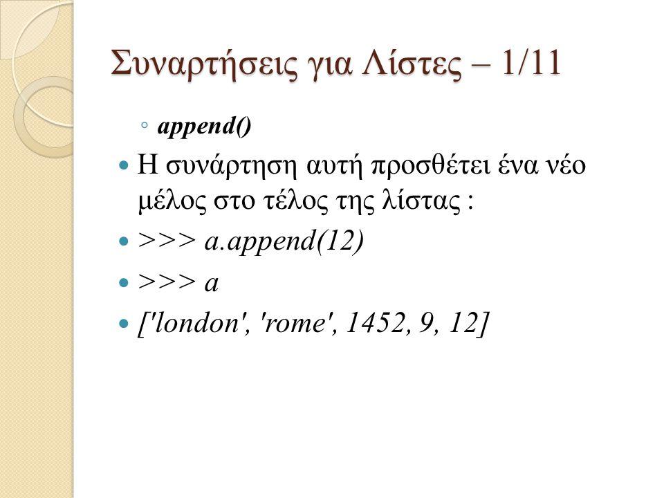 Συναρτήσεις για Λίστες – 1/11 ◦ append() Η συνάρτηση αυτή προσθέτει ένα νέο μέλος στο τέλος της λίστας : >>> a.append(12) >>> a ['london', 'rome', 145