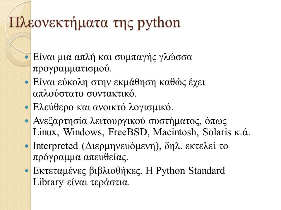 Πλεονεκτήματα της python Είναι μια απλή και συμπαγής γλώσσα προγραμματισμού. Είναι εύκολη στην εκμάθηση καθώς έχει απλούστατο συντακτικό. Ελεύθερο και
