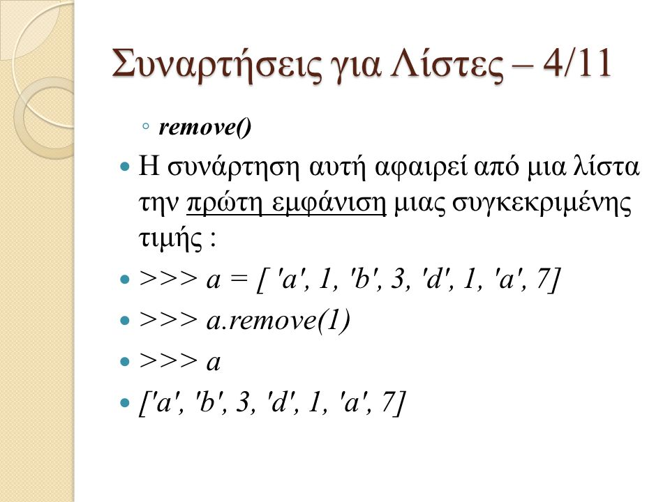 Συναρτήσεις για Λίστες – 4/11 ◦ remove() Η συνάρτηση αυτή αφαιρεί από μια λίστα την πρώτη εμφάνιση μιας συγκεκριμένης τιμής : >>> a = [ 'a', 1, 'b', 3