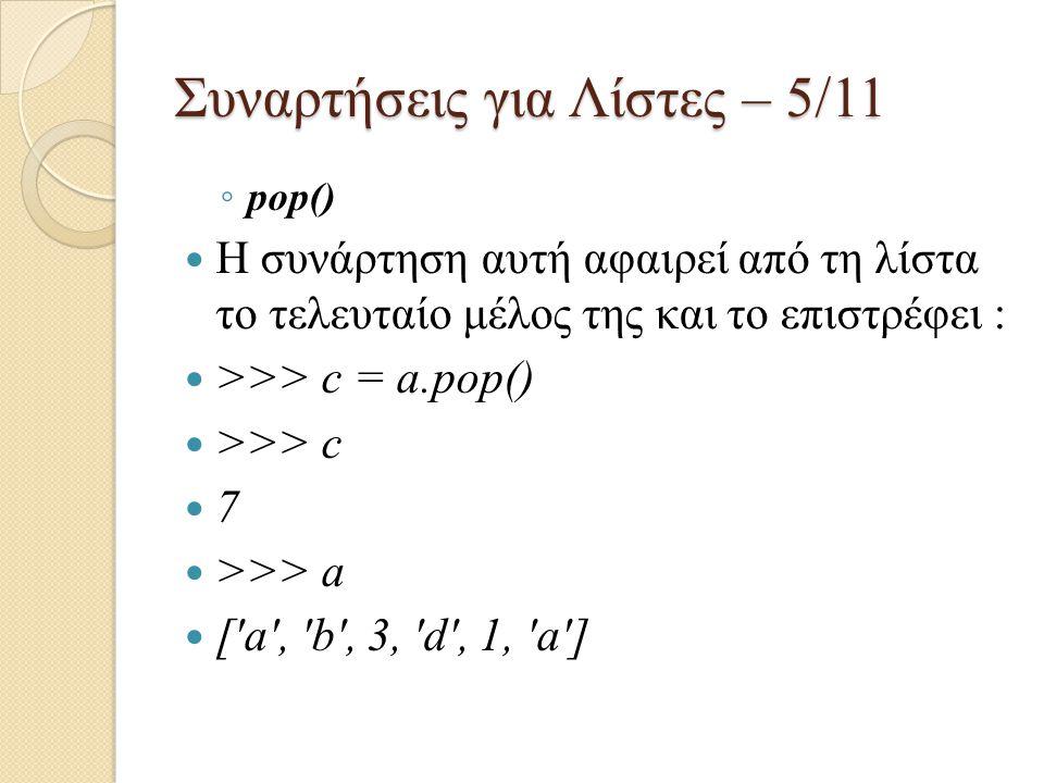 Συναρτήσεις για Λίστες – 5/11 ◦ pop() Η συνάρτηση αυτή αφαιρεί από τη λίστα το τελευταίο μέλος της και το επιστρέφει : >>> c = a.pop() >>> c 7 >>> a [