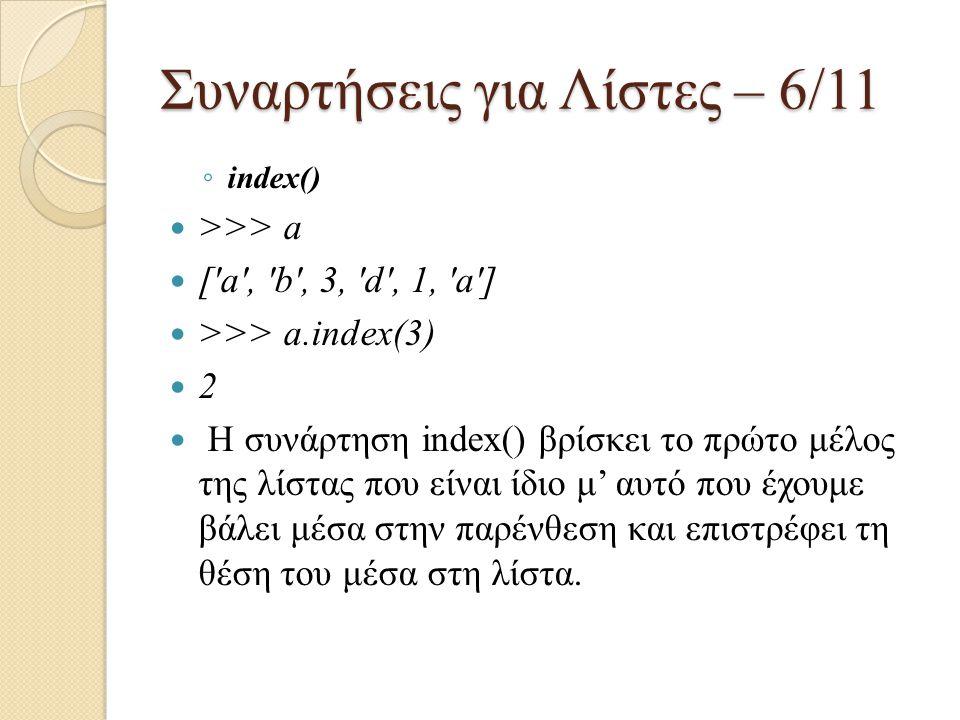 Συναρτήσεις για Λίστες – 6/11 ◦ index() >>> a ['a', 'b', 3, 'd', 1, 'a'] >>> a.index(3) 2 Η συνάρτηση index() βρίσκει το πρώτο μέλος της λίστας που εί