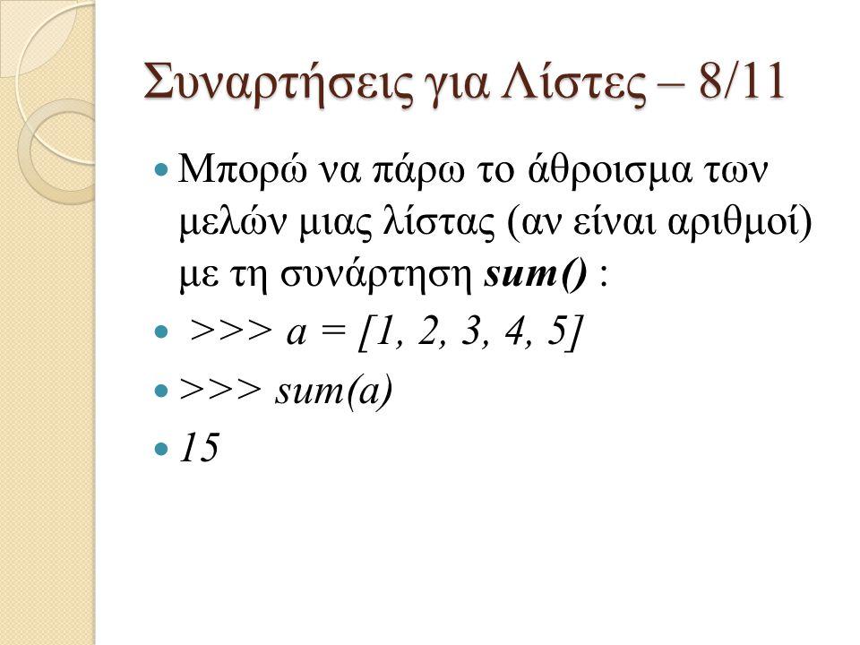 Συναρτήσεις για Λίστες – 8/11 Μπορώ να πάρω το άθροισμα των μελών μιας λίστας (αν είναι αριθμοί) με τη συνάρτηση sum() : >>> a = [1, 2, 3, 4, 5] >>> s