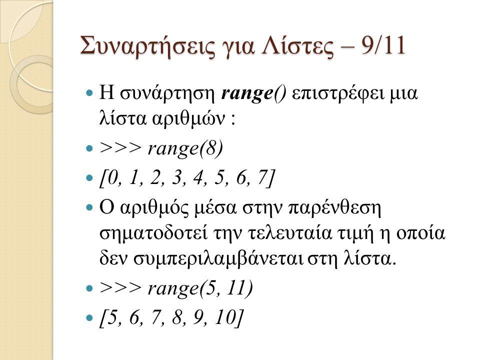 Συναρτήσεις για Λίστες – 9/11 Η συνάρτηση range() επιστρέφει μια λίστα αριθμών : >>> range(8) [0, 1, 2, 3, 4, 5, 6, 7] Ο αριθμός μέσα στην παρένθεση σ