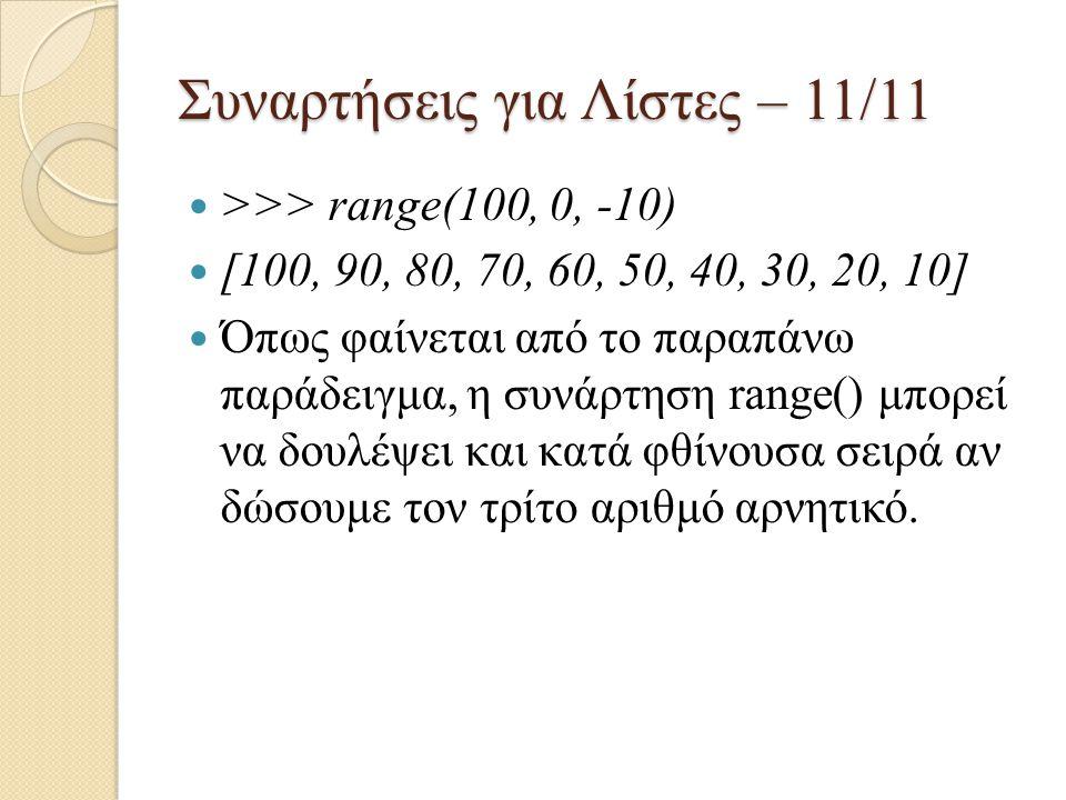 Συναρτήσεις για Λίστες – 11/11 >>> range(100, 0, -10) [100, 90, 80, 70, 60, 50, 40, 30, 20, 10] Όπως φαίνεται από το παραπάνω παράδειγμα, η συνάρτηση